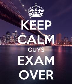 Poster: KEEP CALM GUYS EXAM OVER