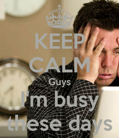 Poster: KEEP CALM Guys I'm busy these days