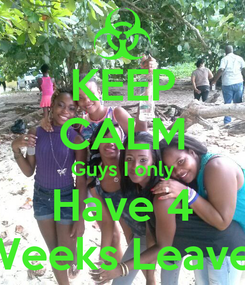 Poster: KEEP CALM Guys I only Have 4 Weeks Leave