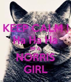 Poster: KEEP CALM ! Ha Ha Ha IM A NORRIS GIRL
