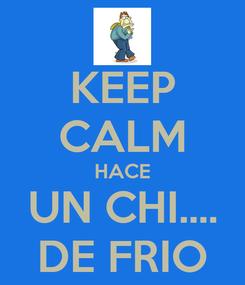 Poster: KEEP CALM HACE UN CHI.... DE FRIO