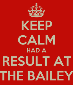 Poster: KEEP CALM HAD A RESULT AT THE BAILEY