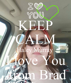 Poster: KEEP CALM Haley Murray  I love You  from Brad