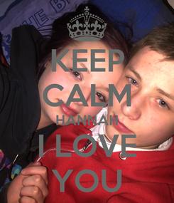 Poster: KEEP CALM HANNAH I LOVE YOU