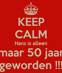 Poster: KEEP CALM Hans is alleen maar 50 jaar geworden !!!