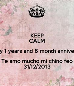 Poster: KEEP CALM Happy 1 years and 6 month anniversary Te amo mucho mi chino feo 31/12/2013