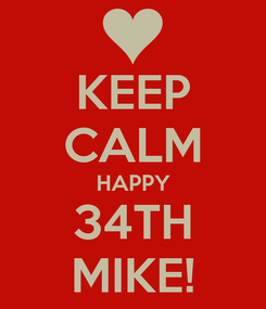 Poster: KEEP CALM HAPPY 34TH MIKE!