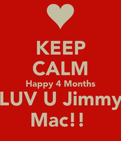 Poster: KEEP CALM Happy 4 Months LUV U Jimmy Mac!!