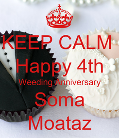 Poster: KEEP CALM  Happy 4th Weeding Anniversary Soma Moataz