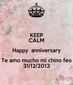Poster: KEEP CALM Happy  anniversary Te amo mucho mi chino feo 31/12/2013