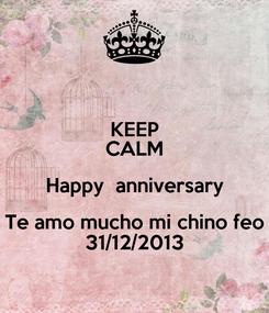 Poster: KEEP CALM Happy  anniversary Te amo mucho mi chino feo 31/12/2013