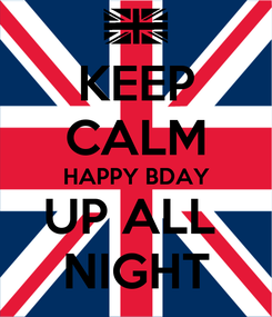 Poster: KEEP CALM HAPPY BDAY UP ALL  NIGHT