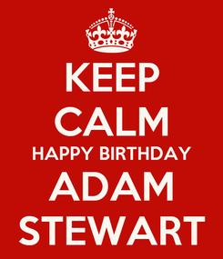 Poster: KEEP CALM HAPPY BIRTHDAY ADAM STEWART