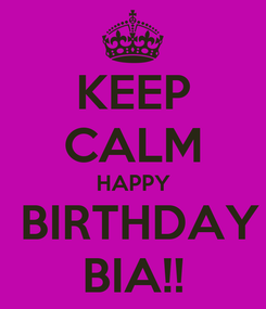 Poster: KEEP CALM HAPPY  BIRTHDAY BIA!!