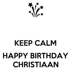 Poster:  KEEP CALM  HAPPY BIRTHDAY CHRISTIAAN