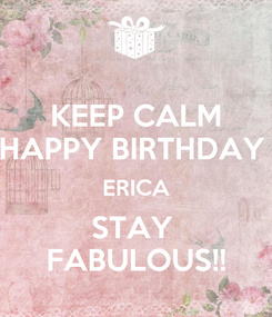 Poster: KEEP CALM HAPPY BIRTHDAY  ERICA STAY  FABULOUS!!