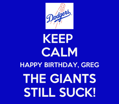 Poster: KEEP  CALM HAPPY BIRTHDAY, GREG THE GIANTS STILL SUCK!