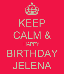 Poster: KEEP CALM & HAPPY  BIRTHDAY JELENA