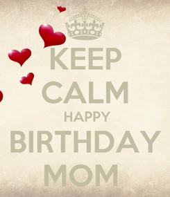 Poster: KEEP CALM  HAPPY BIRTHDAY MOM