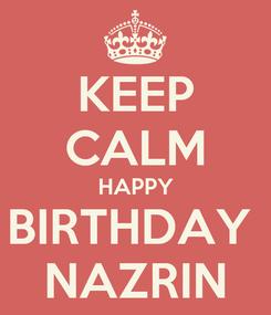 Poster: KEEP CALM HAPPY BIRTHDAY  NAZRIN