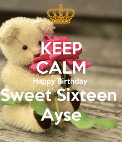 Poster: KEEP CALM Happy Birthday  Sweet Sixteen  Ayse