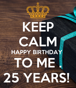 Poster: KEEP CALM HAPPY BIRTHDAY  TO ME . 25 YEARS!
