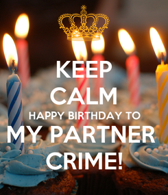 Poster: KEEP CALM HAPPY BIRTHDAY TO MY PARTNER  CRIME!