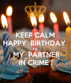 Poster: KEEP CALM HAPPY  BIRTHDAY  TO   MY  PARTNER IN CRIME !