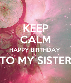 Poster: KEEP CALM HAPPY BIRTHDAY  TO MY SISTER