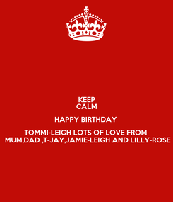 Poster: KEEP CALM HAPPY BIRTHDAY  TOMMI-LEIGH LOTS OF LOVE FROM   MUM,DAD ,T-JAY,JAMIE-LEIGH AND LILLY-ROSE
