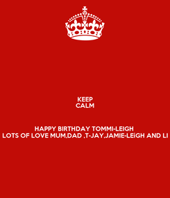 Poster: KEEP CALM  HAPPY BIRTHDAY TOMMI-LEIGH  LOTS OF LOVE MUM,DAD ,T-JAY,JAMIE-LEiGH AND LI