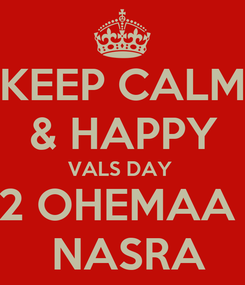 Poster: KEEP CALM & HAPPY VALS DAY  2 OHEMAA   NASRA