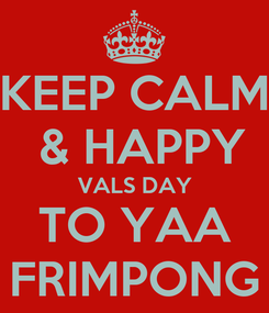 Poster: KEEP CALM  & HAPPY VALS DAY TO YAA FRIMPONG