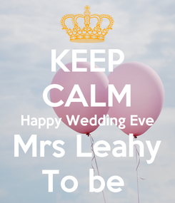 Poster: KEEP CALM Happy Wedding Eve Mrs Leahy To be