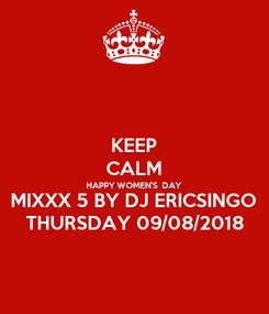 Poster: KEEP CALM HAPPY WOMEN'S  DAY MIXXX 5 BY DJ ERICSINGO THURSDAY 09/08/2018