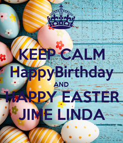 Poster: KEEP CALM HappyBirthday AND HAPPY EASTER JIME LINDA