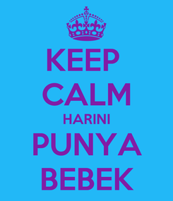 Poster: KEEP  CALM HARINI PUNYA BEBEK