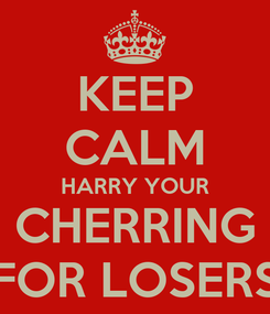 Poster: KEEP CALM HARRY YOUR CHERRING FOR LOSERS