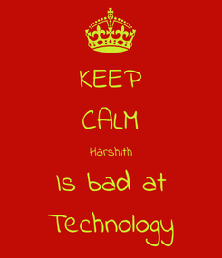Poster: KEEP CALM Harshith Is bad at Technology
