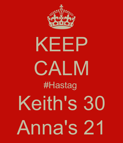 Poster: KEEP CALM #Hastag  Keith's 30 Anna's 21