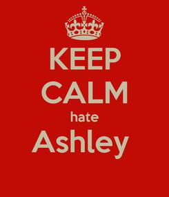 Poster: KEEP CALM hate Ashley