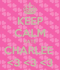Poster: KEEP CALM hATE CHARLEE  <3 <3 <3