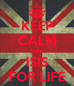 Poster: KEEP CALM hate ISIS FOR LIFE