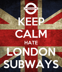 Poster: KEEP CALM HATE LONDON SUBWAYS