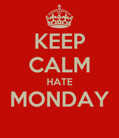 Poster: KEEP CALM HATE MONDAY