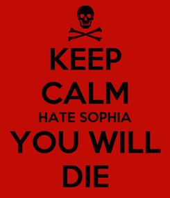 Poster: KEEP CALM HATE SOPHIA YOU WILL DIE