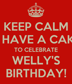 Poster: KEEP CALM & HAVE A CAKE TO CELEBRATE WELLY'S BIRTHDAY!
