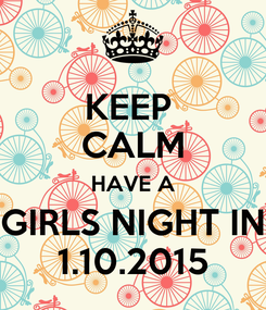 Poster: KEEP  CALM HAVE A GIRLS NIGHT IN 1.10.2015