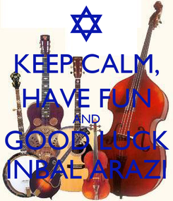 Poster: KEEP CALM, HAVE FUN AND GOOD LUCK INBAL ARAZI