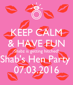 Poster: KEEP CALM & HAVE FUN Shabz is getting hitched! Shab's Hen Party  07.03.2016